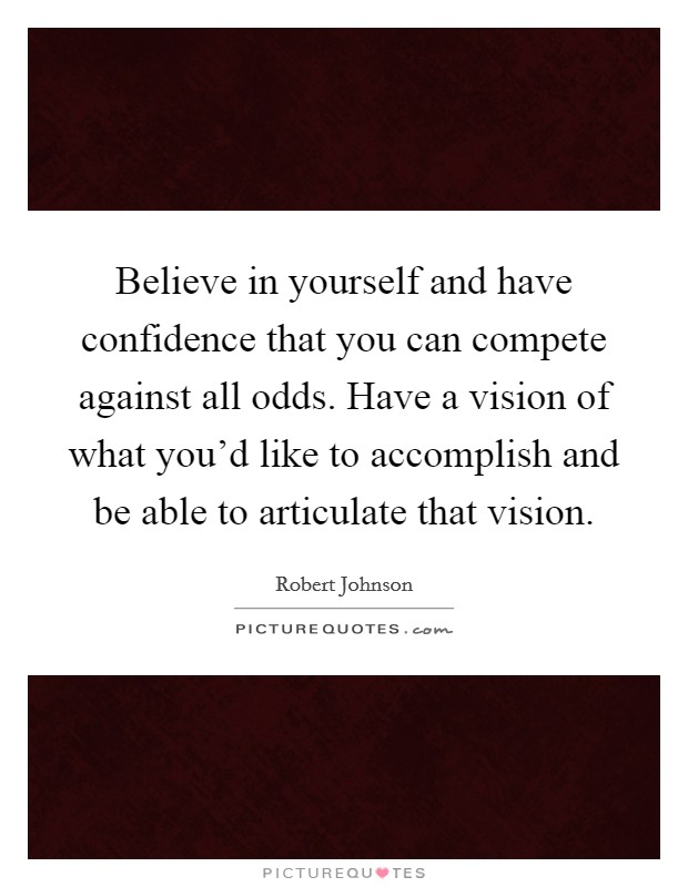 Believe in yourself and have confidence that you can compete against all odds. Have a vision of what you'd like to accomplish and be able to articulate that vision Picture Quote #1