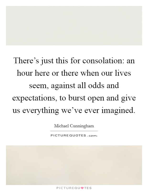 There's just this for consolation: an hour here or there when our lives seem, against all odds and expectations, to burst open and give us everything we've ever imagined Picture Quote #1