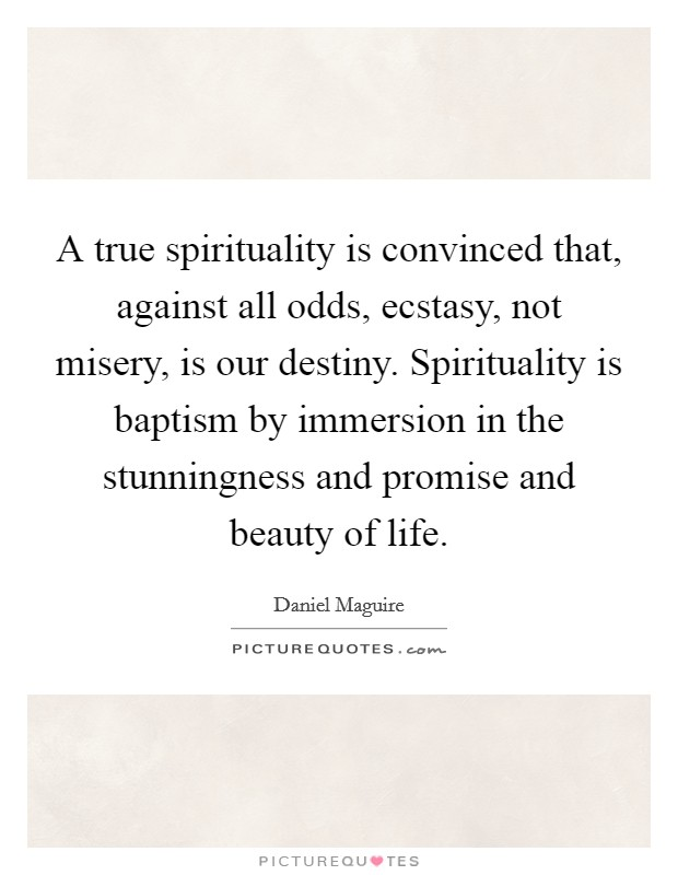 A true spirituality is convinced that, against all odds, ecstasy, not misery, is our destiny. Spirituality is baptism by immersion in the stunningness and promise and beauty of life Picture Quote #1