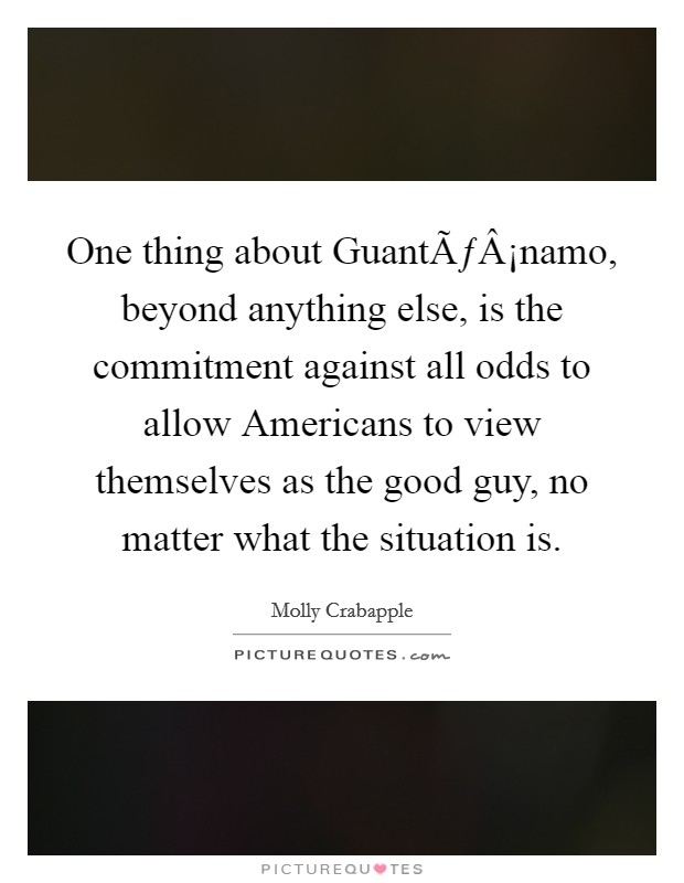 One thing about Guantánamo, beyond anything else, is the commitment against all odds to allow Americans to view themselves as the good guy, no matter what the situation is Picture Quote #1