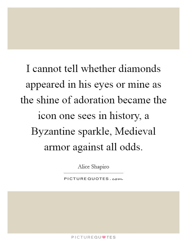 I cannot tell whether diamonds appeared in his eyes or mine as the shine of adoration became the icon one sees in history, a Byzantine sparkle, Medieval armor against all odds Picture Quote #1