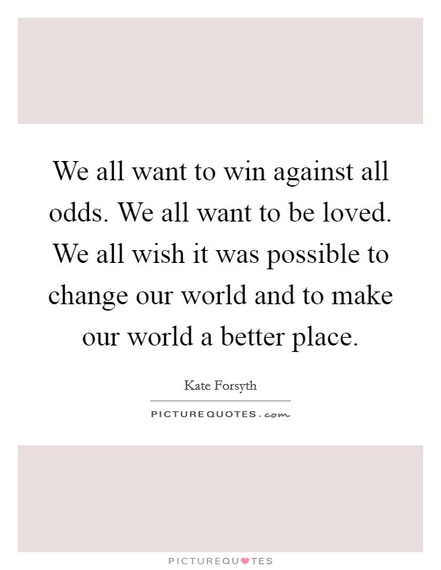 We all want to win against all odds. We all want to be loved. We all wish it was possible to change our world and to make our world a better place Picture Quote #1