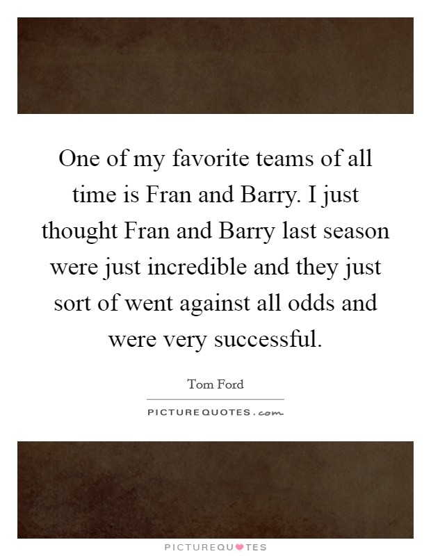 One of my favorite teams of all time is Fran and Barry. I just thought Fran and Barry last season were just incredible and they just sort of went against all odds and were very successful Picture Quote #1