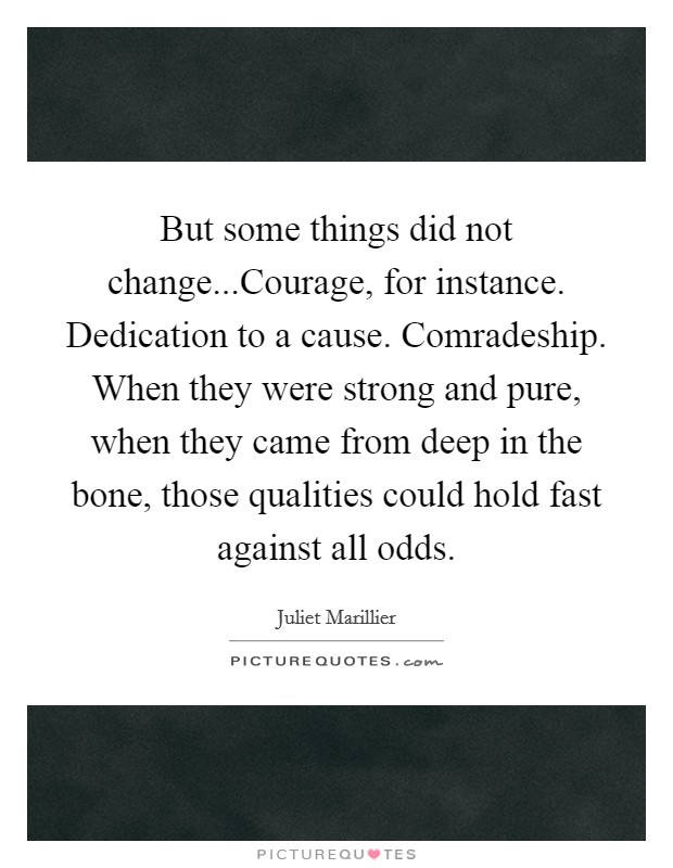 But some things did not change...Courage, for instance. Dedication to a cause. Comradeship. When they were strong and pure, when they came from deep in the bone, those qualities could hold fast against all odds Picture Quote #1