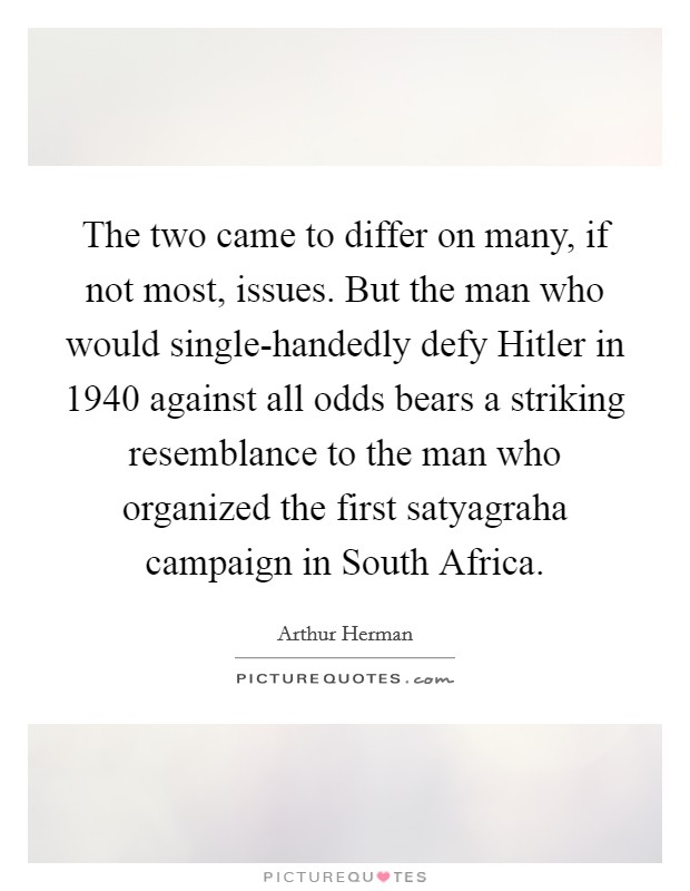 The two came to differ on many, if not most, issues. But the man who would single-handedly defy Hitler in 1940 against all odds bears a striking resemblance to the man who organized the first satyagraha campaign in South Africa Picture Quote #1