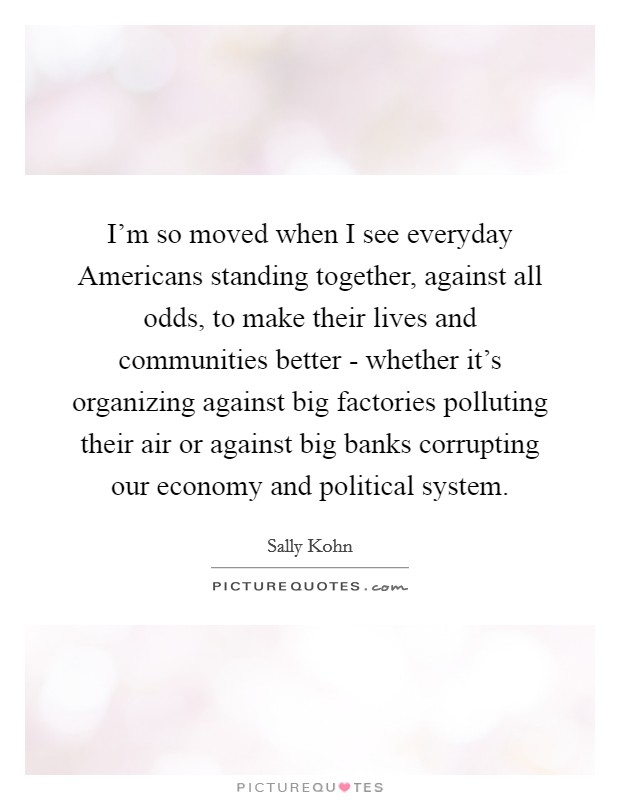 I'm so moved when I see everyday Americans standing together, against all odds, to make their lives and communities better - whether it's organizing against big factories polluting their air or against big banks corrupting our economy and political system Picture Quote #1