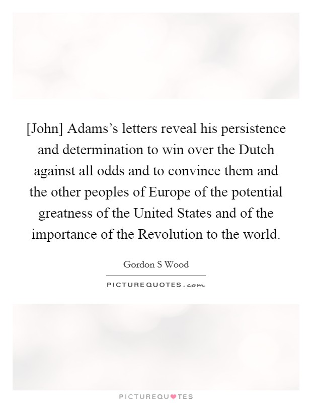 [John] Adams's letters reveal his persistence and determination to win over the Dutch against all odds and to convince them and the other peoples of Europe of the potential greatness of the United States and of the importance of the Revolution to the world Picture Quote #1