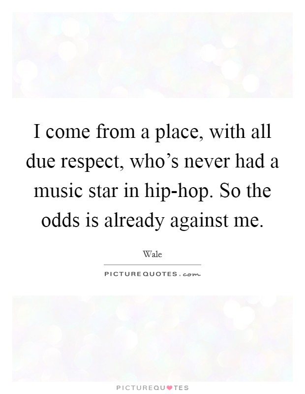 I come from a place, with all due respect, who's never had a music star in hip-hop. So the odds is already against me Picture Quote #1