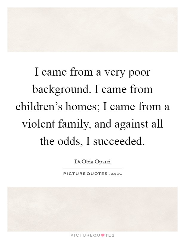 I came from a very poor background. I came from children's homes; I came from a violent family, and against all the odds, I succeeded Picture Quote #1