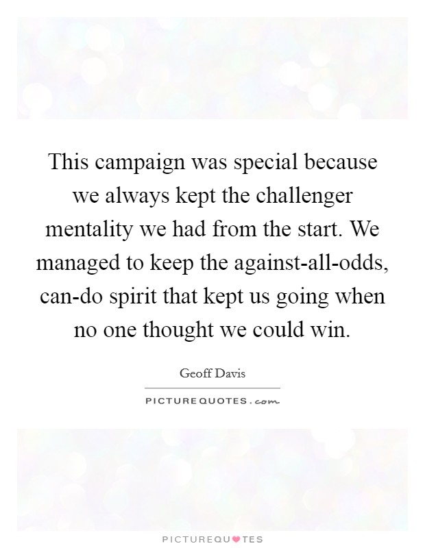 This campaign was special because we always kept the challenger mentality we had from the start. We managed to keep the against-all-odds, can-do spirit that kept us going when no one thought we could win Picture Quote #1