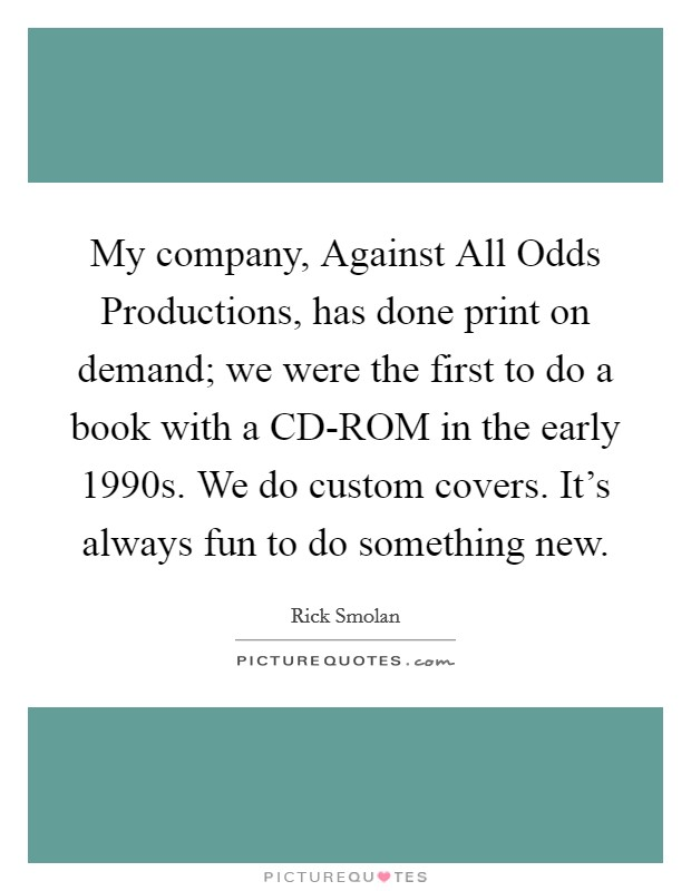 My company, Against All Odds Productions, has done print on demand; we were the first to do a book with a CD-ROM in the early 1990s. We do custom covers. It's always fun to do something new Picture Quote #1
