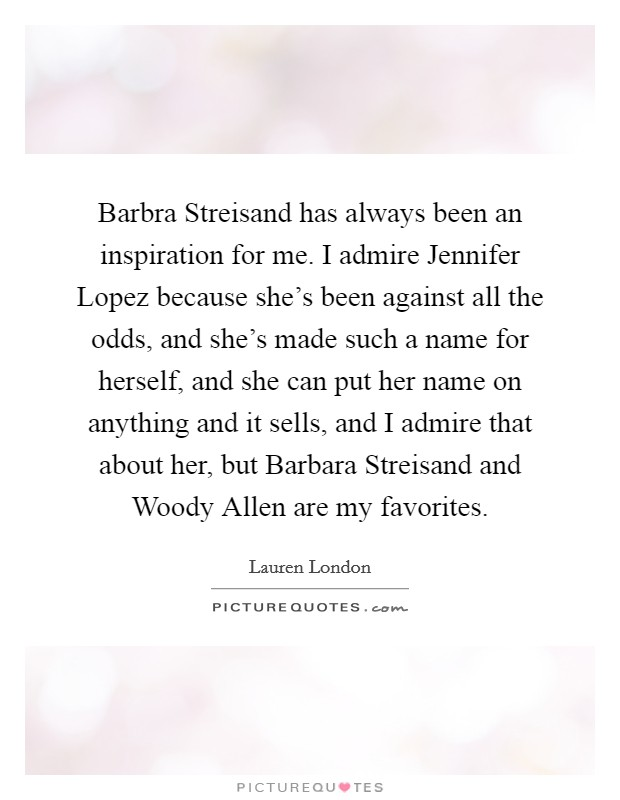 Barbra Streisand has always been an inspiration for me. I admire Jennifer Lopez because she's been against all the odds, and she's made such a name for herself, and she can put her name on anything and it sells, and I admire that about her, but Barbara Streisand and Woody Allen are my favorites Picture Quote #1