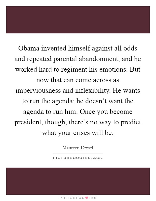 Obama invented himself against all odds and repeated parental abandonment, and he worked hard to regiment his emotions. But now that can come across as imperviousness and inflexibility. He wants to run the agenda; he doesn't want the agenda to run him. Once you become president, though, there's no way to predict what your crises will be Picture Quote #1