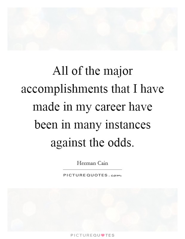 All of the major accomplishments that I have made in my career have been in many instances against the odds Picture Quote #1