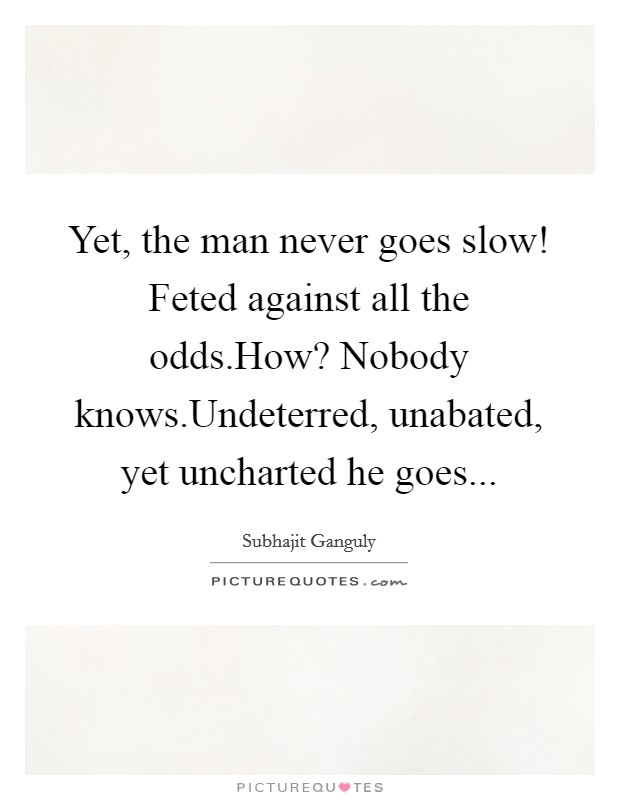 Yet, the man never goes slow! Feted against all the odds.How? Nobody knows.Undeterred, unabated, yet uncharted he goes Picture Quote #1