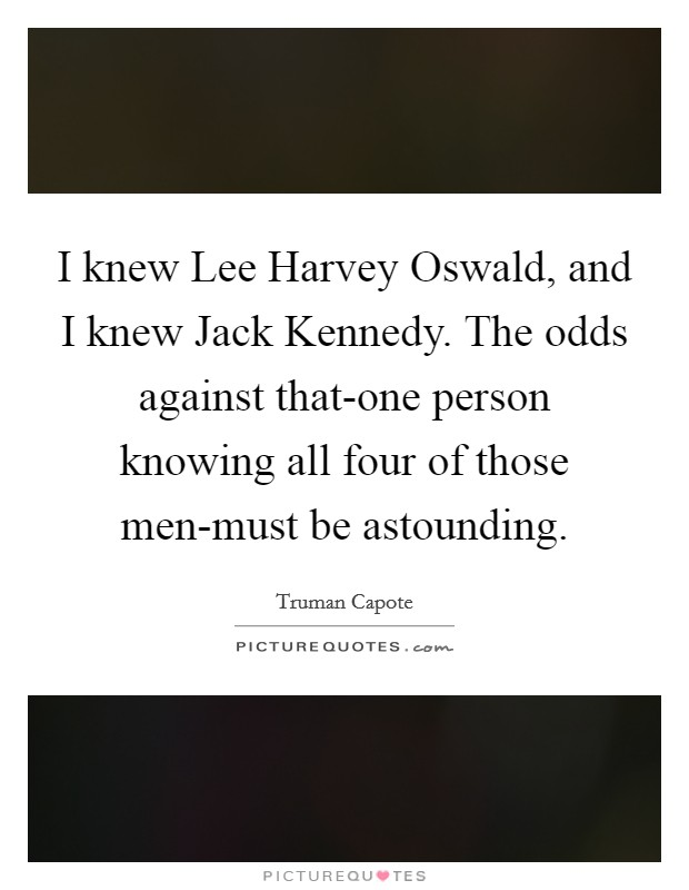 I knew Lee Harvey Oswald, and I knew Jack Kennedy. The odds against that-one person knowing all four of those men-must be astounding Picture Quote #1