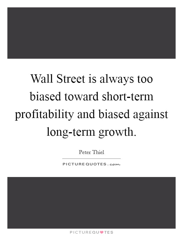 Wall Street is always too biased toward short-term profitability and biased against long-term growth Picture Quote #1