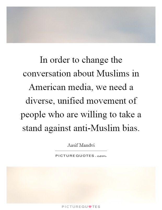 In order to change the conversation about Muslims in American media, we need a diverse, unified movement of people who are willing to take a stand against anti-Muslim bias Picture Quote #1