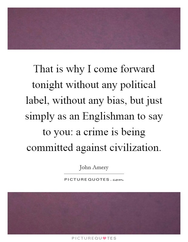 That is why I come forward tonight without any political label, without any bias, but just simply as an Englishman to say to you: a crime is being committed against civilization Picture Quote #1