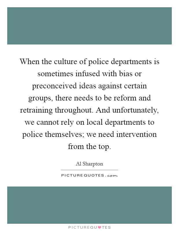 When the culture of police departments is sometimes infused with bias or preconceived ideas against certain groups, there needs to be reform and retraining throughout. And unfortunately, we cannot rely on local departments to police themselves; we need intervention from the top Picture Quote #1