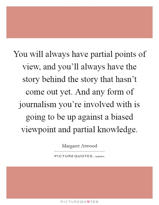 You will always have partial points of view, and you'll always have the story behind the story that hasn't come out yet. And any form of journalism you're involved with is going to be up against a biased viewpoint and partial knowledge Picture Quote #1