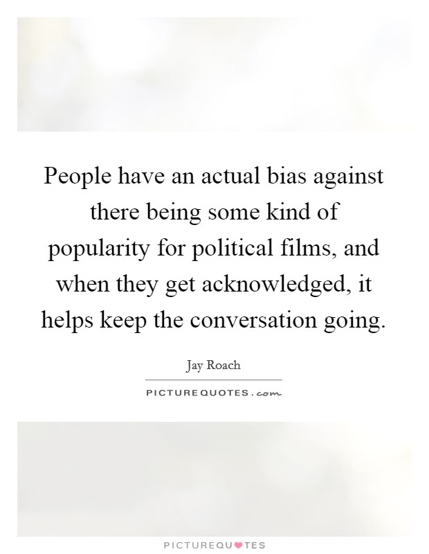 People have an actual bias against there being some kind of popularity for political films, and when they get acknowledged, it helps keep the conversation going Picture Quote #1
