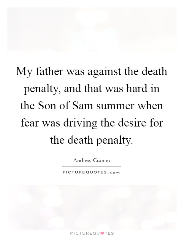 My father was against the death penalty, and that was hard in the Son of Sam summer when fear was driving the desire for the death penalty Picture Quote #1