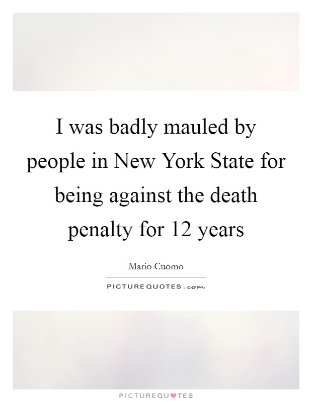 I was badly mauled by people in New York State for being against the death penalty for 12 years Picture Quote #1
