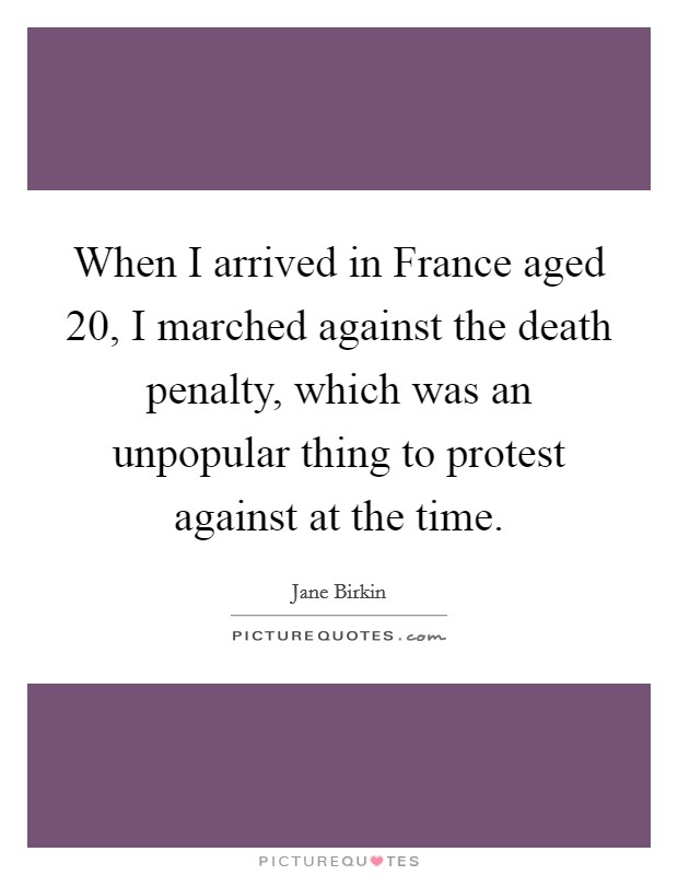 When I arrived in France aged 20, I marched against the death penalty, which was an unpopular thing to protest against at the time Picture Quote #1