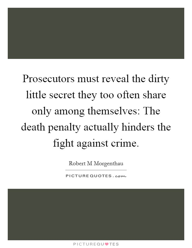 Prosecutors must reveal the dirty little secret they too often share only among themselves: The death penalty actually hinders the fight against crime Picture Quote #1