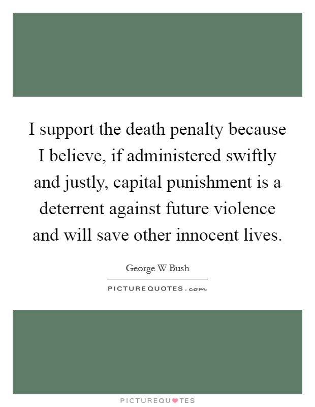 I support the death penalty because I believe, if administered swiftly and justly, capital punishment is a deterrent against future violence and will save other innocent lives Picture Quote #1
