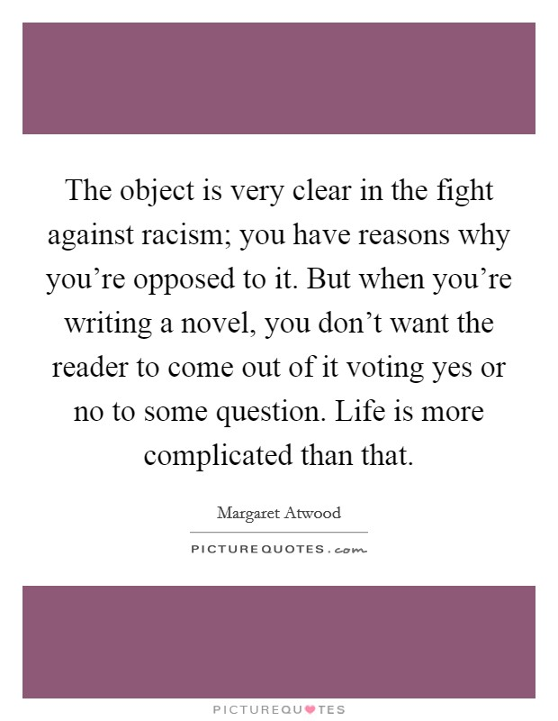 The object is very clear in the fight against racism; you have reasons why you're opposed to it. But when you're writing a novel, you don't want the reader to come out of it voting yes or no to some question. Life is more complicated than that Picture Quote #1