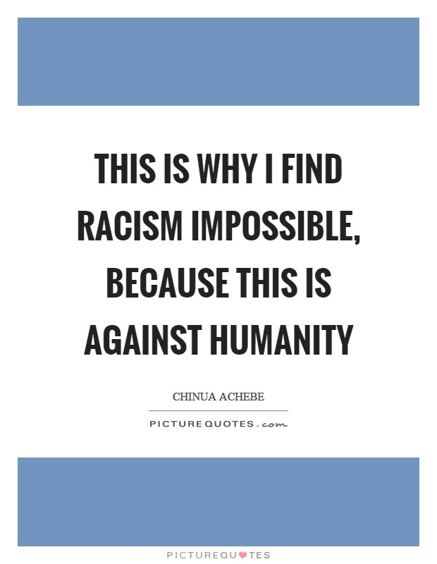 This is why I find racism impossible, because this is against humanity Picture Quote #1