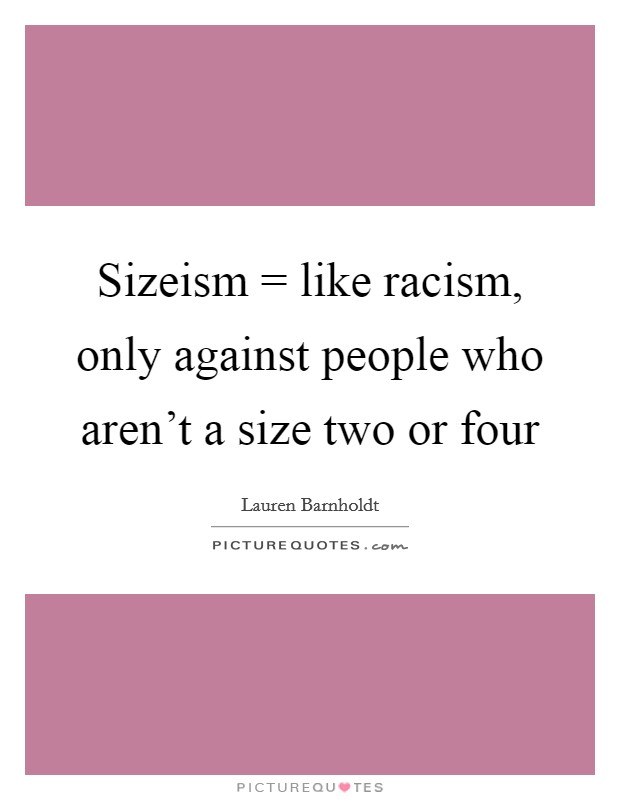 Sizeism = like racism, only against people who aren't a size two or four Picture Quote #1