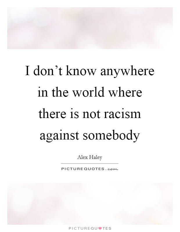 I don't know anywhere in the world where there is not racism against somebody Picture Quote #1