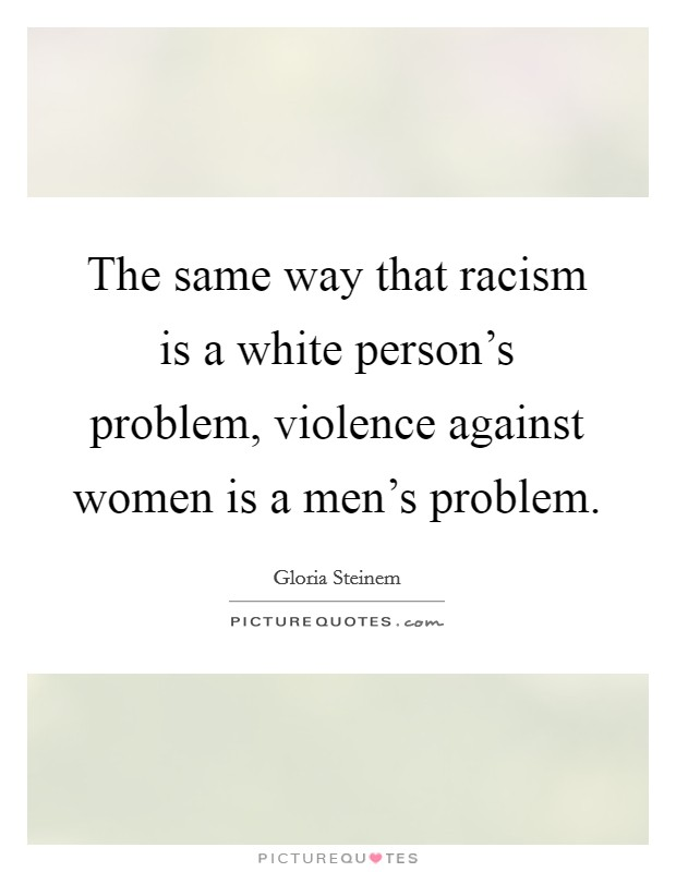 The same way that racism is a white person's problem, violence against women is a men's problem Picture Quote #1