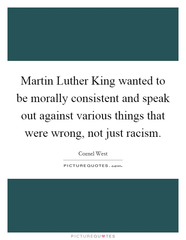 Martin Luther King wanted to be morally consistent and speak out against various things that were wrong, not just racism Picture Quote #1