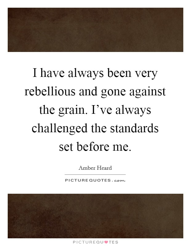 I have always been very rebellious and gone against the grain. I've always challenged the standards set before me Picture Quote #1