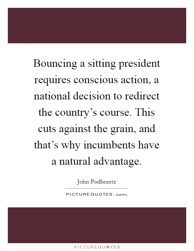 Bouncing a sitting president requires conscious action, a national decision to redirect the country's course. This cuts against the grain, and that's why incumbents have a natural advantage Picture Quote #1