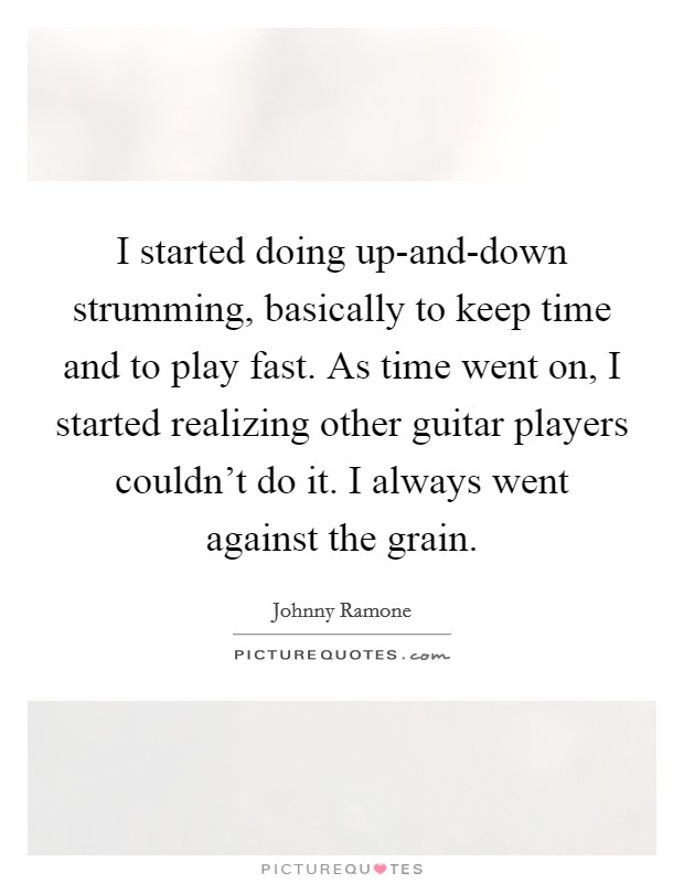 I started doing up-and-down strumming, basically to keep time and to play fast. As time went on, I started realizing other guitar players couldn't do it. I always went against the grain Picture Quote #1