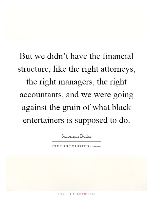But we didn't have the financial structure, like the right attorneys, the right managers, the right accountants, and we were going against the grain of what black entertainers is supposed to do Picture Quote #1