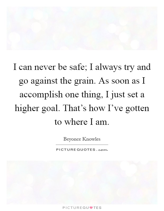 I can never be safe; I always try and go against the grain. As soon as I accomplish one thing, I just set a higher goal. That's how I've gotten to where I am Picture Quote #1