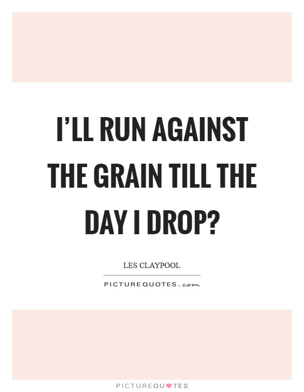 I'll run against the grain till the day I drop? Picture Quote #1