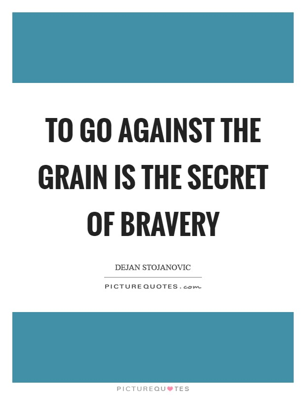 To go against the grain is the secret of bravery Picture Quote #1
