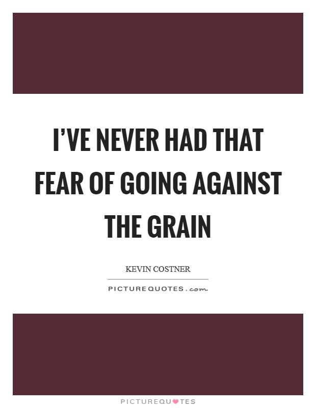 I've never had that fear of going against the grain Picture Quote #1