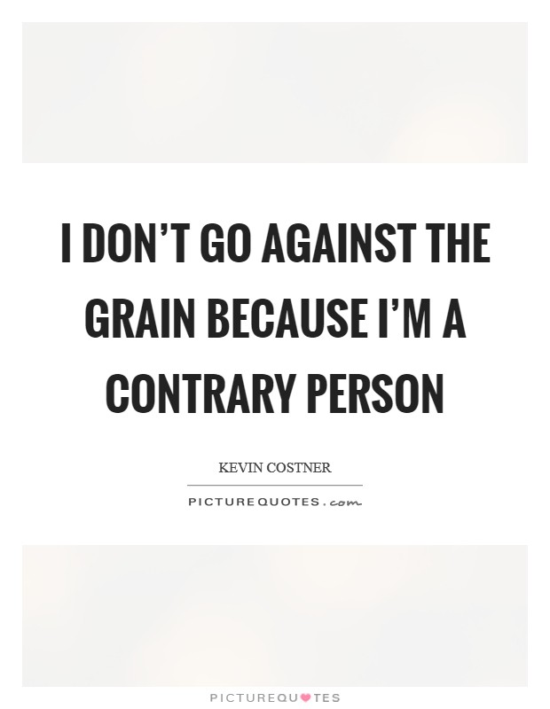I don't go against the grain because I'm a contrary person Picture Quote #1