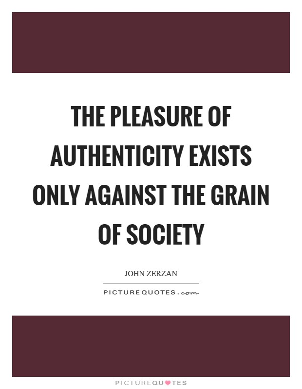 The pleasure of authenticity exists only against the grain of society Picture Quote #1