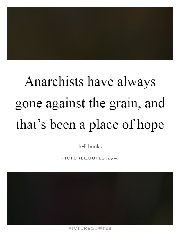 Anarchists have always gone against the grain, and that's been a place of hope Picture Quote #1