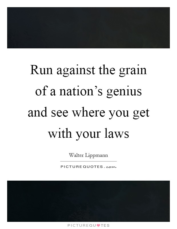 Run against the grain of a nation's genius and see where you get with your laws Picture Quote #1