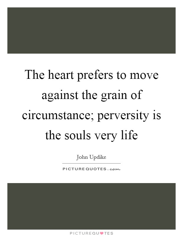 The heart prefers to move against the grain of circumstance; perversity is the souls very life Picture Quote #1